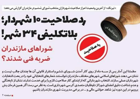رد صلاحیت 10 شهردار؛ بلاتکلیفی 34 شهر! / شوراهای مازندران ضربه فنی شدند؟
